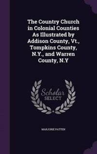 The Country Church in Colonial Counties as Illustrated by Addison County, VT., Tompkins County, N.Y., and Warren County, N.y