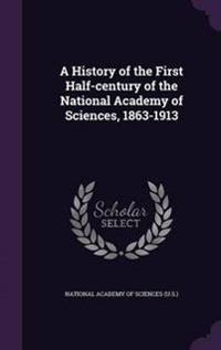 A History of the First Half-Century of the National Academy of Sciences, 1863-1913