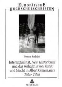 Intertextualitaet, «new Historicism» Und Das Verhaeltnis Von Kunst Und Macht in Albert Ostermaiers «tatar Titus»