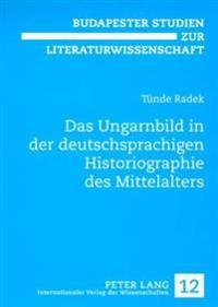 Das Ungarnbild in Der Deutschsprachigen Historiographie Des Mittelalters