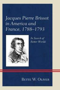 Jacques Pierre Brissot in America and France, 1788-1793: In Search of Better Worlds
