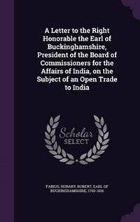 A Letter to the Right Honorable the Earl of Buckinghamshire, President of the Board of Commissioners for the Affairs of India, on the Subject of an Open Trade to India
