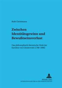 Zwischen Identitaetsgewinn Und Bewußtseinsverlust: Das Philosophisch-Literarische Werk Der Karoline Von Guenderrode (1780-1806)