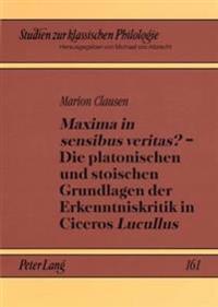 «maxima in Sensibus Veritas?» - Die Platonischen Und Stoischen Grundlagen Der Erkenntniskritik in Ciceros «lucullus»