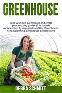 Greenhouse: Build Your Own Greenhouse and Create Your Amazing Garden (2 in 1 Boo