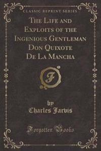 The Life and Exploits of the Ingenious Gentleman Don Quixote de la Mancha (Classic Reprint)
