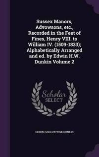 Sussex Manors, Advowsons, Etc., Recorded in the Feet of Fines, Henry VIII. to William IV. (1509-1833); Alphabetically Arranged and Ed. by Edwin H.W. Dunkin Volume 2