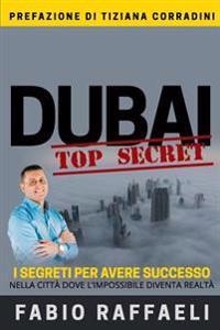Dubai Top Secret: I Segreti Per Avere Successo Nella Città Dove l'Impossibile Diventa Realtà