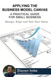Applying the Business Model Canvas: A Practical Guide for Small Business