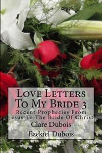 Love Letters to My Bride 3: Recent Prophecies from Jesus to the Bride of Christ