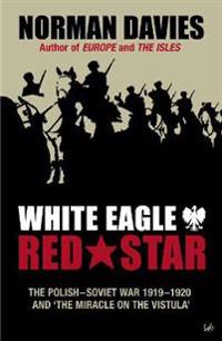 White Eagle, Red Star: The Polish-Soviet War 1919-20 and 'The Miracle on the Vistula'