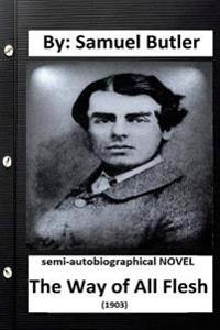 The Way of All Flesh (1903) Semi-Autobiographical Novel by: Samuel Butler ( Secound Edition )
