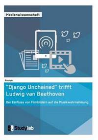"""""""Django Unchained"""" Trifft Ludwig Van Beethoven. Der Einfluss Von Filmbildern Auf Die Musikwahrnehmung"""