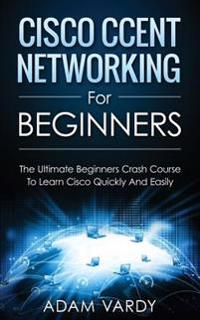 Cisco Ccent Networking for Beginners: The Ultimate Beginners Crash Course to Learn Cisco Quickly and Easily