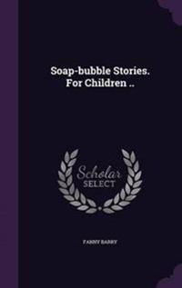 Soap-Bubble Stories. for Children ..