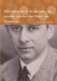 Een Half Leven in De Muziek : De Muziek Carriere Van Henri Van Goudoever