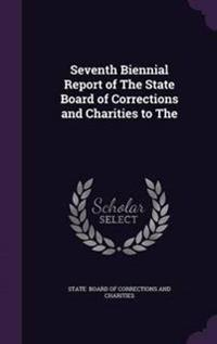 Seventh Biennial Report of the State Board of Corrections and Charities to the