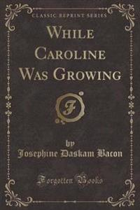 While Caroline Was Growing (Classic Reprint)