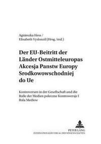 Der Eu-Beitritt Der Laender Ostmitteleuropas- Akcesja Państw Europy Środkowowschodniej Do Ue: Kontroversen in Der Gesellschaft Und Die Rolle