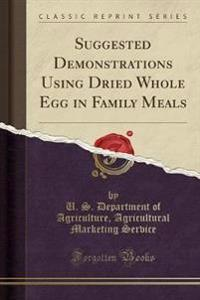 Suggested Demonstrations Using Dried Whole Egg in Family Meals (Classic Reprint)