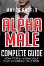 Alpha Male: Complete Guide: How to Be an Alpha Male That Hot Chicks Can't Resist