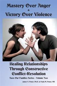 Mastery Over Anger & Victory Over Violence: Healing Your Relationships Through Constructive Conflict-Resolution