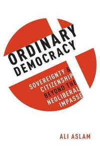 Ordinary Democracy: Sovereignty and Citizenship Beyond the Neoliberal Impasse