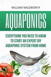 Aquaponics: Everything You Need to Know to Start an Expert DIY Aquaponic System from Home