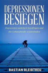 Depressionen Besiegen: Depression Naturlich Bewaltigen Und Die Lebensfreude Wiederfinden!