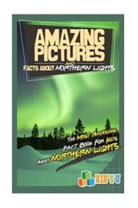 Amazing Pictures and Facts about the Northern Lights: The Most Amazing Fact Book for Kids about the Northern Lights