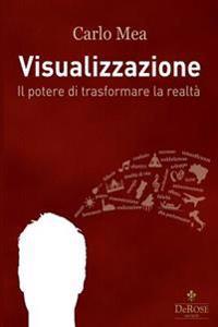 Visualizzazione: Il Potere Di Trasformare La Realta