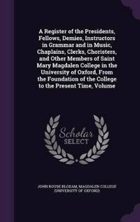 A Register of the Presidents, Fellows, Demies, Instructors in Grammar and in Music, Chaplains, Clerks, Choristers, and Other Members of Saint Mary Magdalen College in the University of Oxford, from the Foundation of the College to the Present Time, Volume