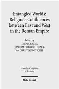 Entangled Worlds: Religious Confluences Between East and West in the Roman Empire: The Cults of Isis, Mithras, and Jupiter Dolichenus