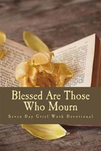 Blessed Are Those Who Mourn: Seven Day Christian Grief Work Devotional
