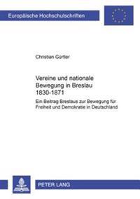 Vereine Und Nationale Bewegung in Breslau 1830-1871: Ein Beitrag Breslaus Zur Bewegung Fuer Freiheit Und Demokratie in Deutschland