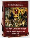 The Holy Christian Church from Its Remote Origins to the Present Day. by: R. M. Johnston