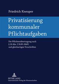 Privatisierung Kommunaler Pflichtaufgaben: Die Pflichtenuebertragung Nach § 16 Abs. 2 Krw-/Abfg Und Gleichartigen Vorschriften