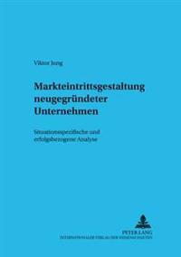 Markteintrittsgestaltung Neugegruendeter Unternehmen: Situationsspezifische Und Erfolgsbezogene Analyse