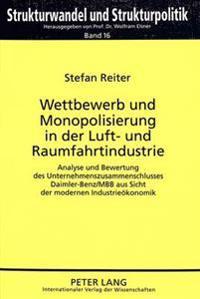 Wettbewerb Und Monopolisierung in Der Luft- Und Raumfahrtindustrie: Analyse Und Bewertung Des Unternehmenszusammenschlusses Daimler-Benz/Mbb Aus Sicht