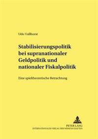 Stabilisierungspolitik Bei Supranationaler Geldpolitik Und Nationaler Fiskalpolitik: Eine Spieltheoretische Betrachtung