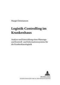 Logistik-Controlling Im Krankenhaus: Analyse Und Entwicklung Eines Planungs-, Kontroll- Und - Informationssystems Fuer Die Krankenhauslogistik
