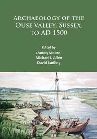 Archaeology of the Ouse Valley, Sussex, to Ad 1500