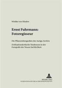 Ernst Fuhrmann: Fotoregisseur: Die Pflanzenfotografien Des Auriga-Archivs- Zivilisationskritische Tendenzen in Der Fotografie Der Neuen Sachlichkeit