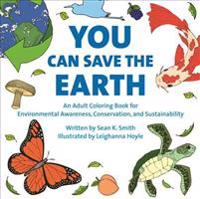 You Can Save the Earth Adult Coloring Book: For Environmental Awareness, Conservation, and Sustainability
