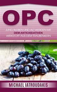 Opc: Jung Bleiben Und Alt Werden Mit Dem Antioxidativen Wirkstoff Aus Dem Traubenkern (Anti-Aging, Gesundheit, Wissen Kompa