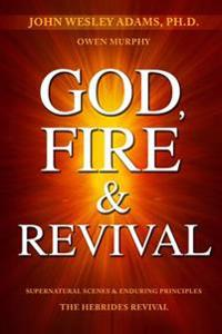 God, Fire & Revival: Supernatural Scenes & Enduring Principles the Hebrides Revival
