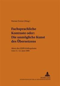 Fachsprachliche Kontraste Oder: Die Unmoegliche Kunst Des Uebersetzens: Akten Des Sisib-Kolloquiums Vom 11.-12. Juni 1999