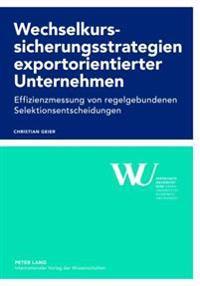 Wechselkurssicherungsstrategien Exportorientierter Unternehmen: Effizienzmessung Von Regelgebundenen Selektionsentscheidungen