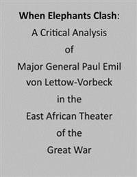 When Elephants Clash: A Critical Analysis of Major General Paul Emil Von Lettow-Vorbeck in the East African Theater of the Great War