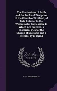 The Confessions of Faith and the Books of Discipline of the Church of Scotland, of Date Anterior to the Westminster Confession. to Which Are Prefixed, a Historical View of the Church of Scotland, and a Preface, by E. Irving